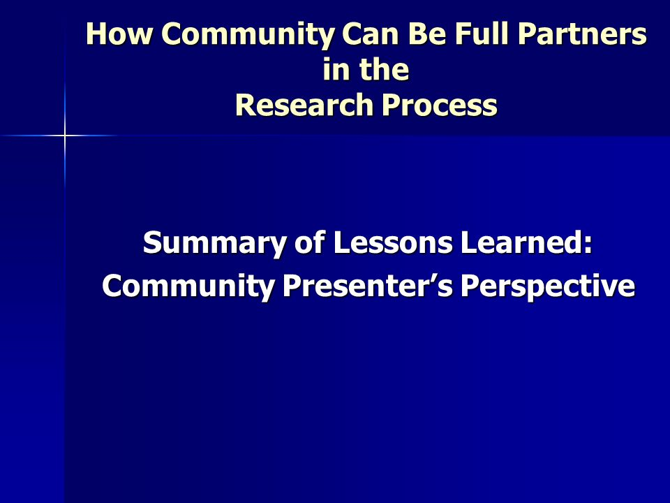 How Community Can Be Full Partners in the Research Process Summary of Lessons Learned: Community Presenter's Perspective