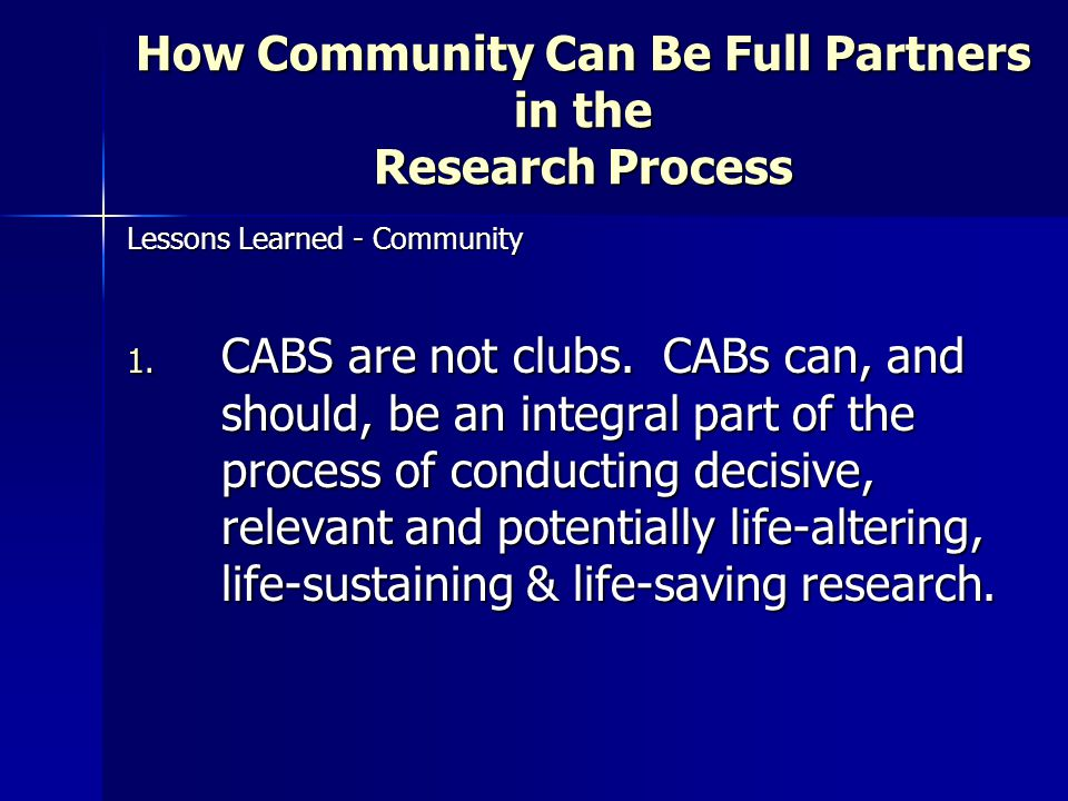 How Community Can Be Full Partners in the Research Process Lessons Learned - Community 1. CABS are not clubs. CABs can, and should, be an integral par