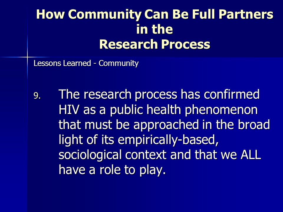 How Community Can Be Full Partners in the Research Process Lessons Learned - Community 9. The research process has confirmed HIV as a public health ph