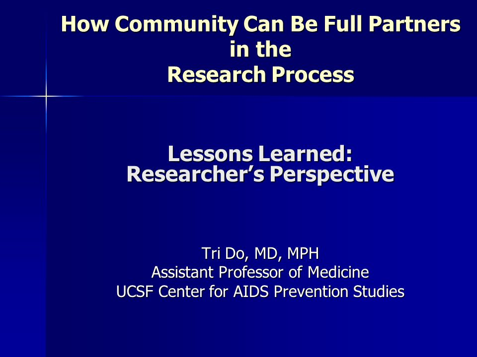 Lessons Learned: Researcher's Perspective Tri Do, MD, MPH Assistant Professor of Medicine UCSF Center for AIDS Prevention Studies How Community Can Be Full Partners in the Research Process