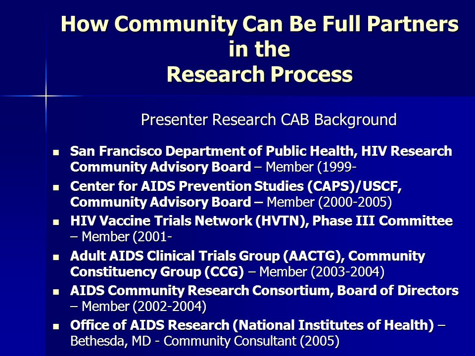 How Community Can Be Full Partners in the Research Process Presenter Research CAB Background San Francisco Department of Public Health, HIV Research Community Advisory Board – Member (1999- San Francisco Department of Public Health, HIV Research Community Advisory Board – Member (1999- Center for AIDS Prevention Studies (CAPS)/USCF, Community Advisory Board – Member (2000-2005) Center for AIDS Prevention Studies (CAPS)/USCF, Community Advisory Board – Member (2000-2005) HIV Vaccine Trials Network (HVTN), Phase III Committee – Member (2001- HIV Vaccine Trials Network (HVTN), Phase III Committee – Member (2001- Adult AIDS Clinical Trials Group (AACTG), Community Constituency Group (CCG) – Member (2003-2004) Adult AIDS Clinical Trials Group (AACTG), Community Constituency Group (CCG) – Member (2003-2004) AIDS Community Research Consortium, Board of Directors – Member (2002-2004) AIDS Community Research Consortium, Board of Directors – Member (2002-2004) Office of AIDS Research (National Institutes of Health) – Bethesda, MD - Community Consultant (2005) Office of AIDS Research (National Institutes of Health) – Bethesda, MD - Community Consultant (2005)