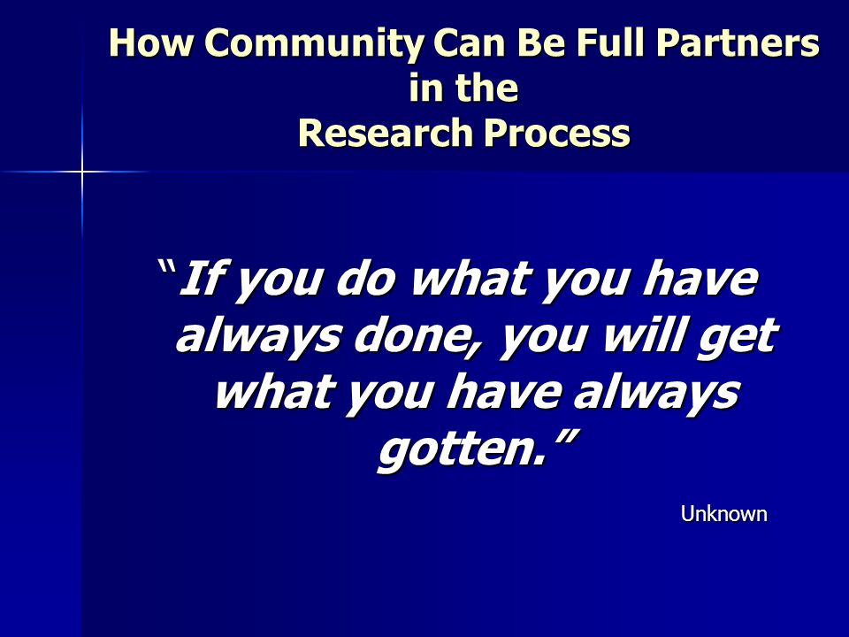 How Community Can Be Full Partners in the Research Process If you do what you have always done, you will get what you have always gotten. Unknown
