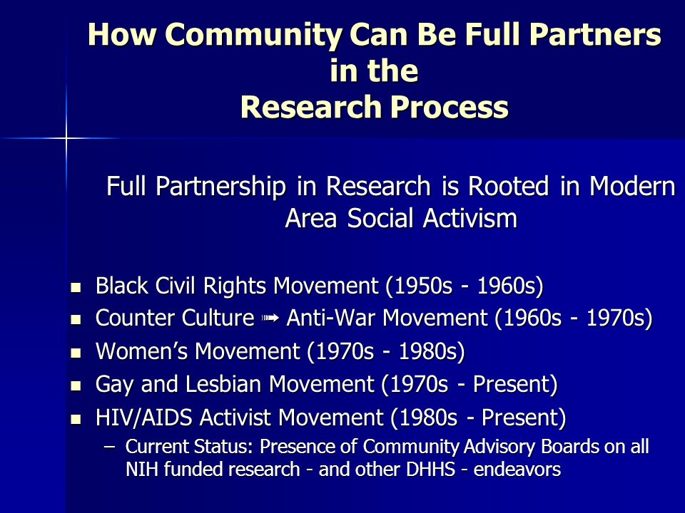 How Community Can Be Full Partners in the Research Process Full Partnership in Research is Rooted in Modern Area Social Activism Black Civil Rights Movement (1950s - 1960s) Black Civil Rights Movement (1950s - 1960s) Counter Culture ➟ Anti-War Movement (1960s - 1970s) Counter Culture ➟ Anti-War Movement (1960s - 1970s) Women's Movement (1970s - 1980s) Women's Movement (1970s - 1980s) Gay and Lesbian Movement (1970s - Present) Gay and Lesbian Movement (1970s - Present) HIV/AIDS Activist Movement (1980s - Present) HIV/AIDS Activist Movement (1980s - Present) –Current Status: Presence of Community Advisory Boards on all NIH funded research - and other DHHS - endeavors
