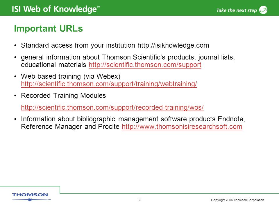 Copyright 2006 Thomson Corporation 62 Important URLs Standard access from your institution http://isiknowledge.com general information about Thomson Scientific's products, journal lists, educational materials http://scientific.thomson.com/supporthttp://scientific.thomson.com/support Web-based training (via Webex) http://scientific.thomson.com/support/training/webtraining/ http://scientific.thomson.com/support/training/webtraining/ Recorded Training Modules http://scientific.thomson.com/support/recorded-training/wos/ Information about bibliographic management software products Endnote, Reference Manager and Procite http://www.thomsonisiresearchsoft.comhttp://www.thomsonisiresearchsoft.com