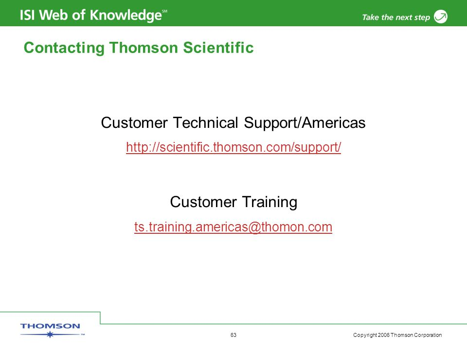 Copyright 2006 Thomson Corporation 63 Contacting Thomson Scientific Customer Technical Support/Americas http://scientific.thomson.com/support/ Customer Training ts.training.americas@thomon.com