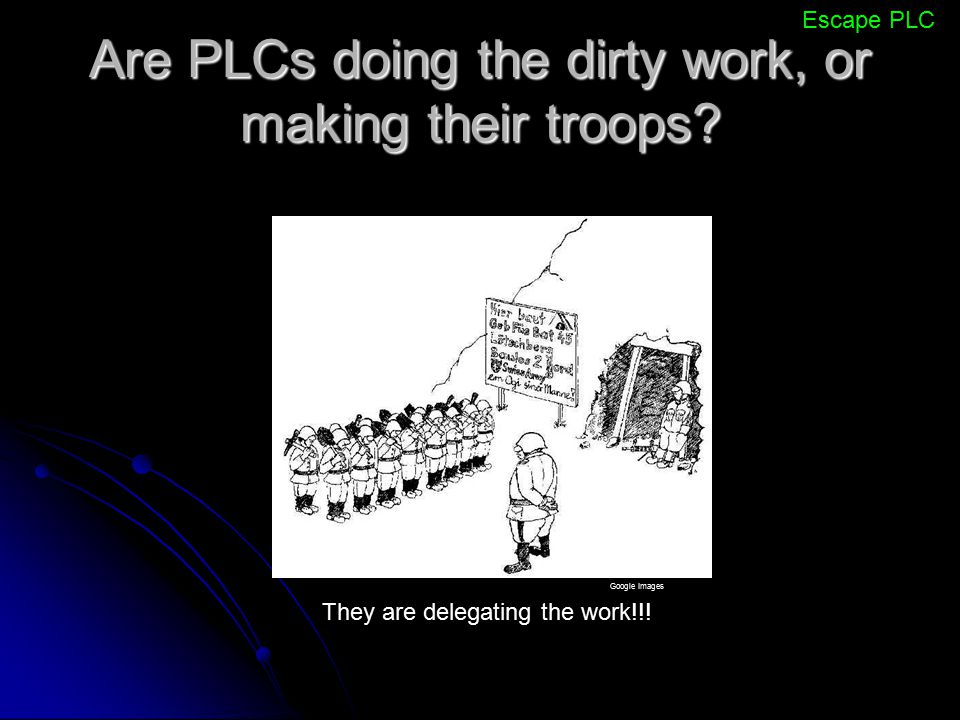 Are PLCs doing the dirty work, or making their troops? Escape PLC They are delegating the work!!! Google Images