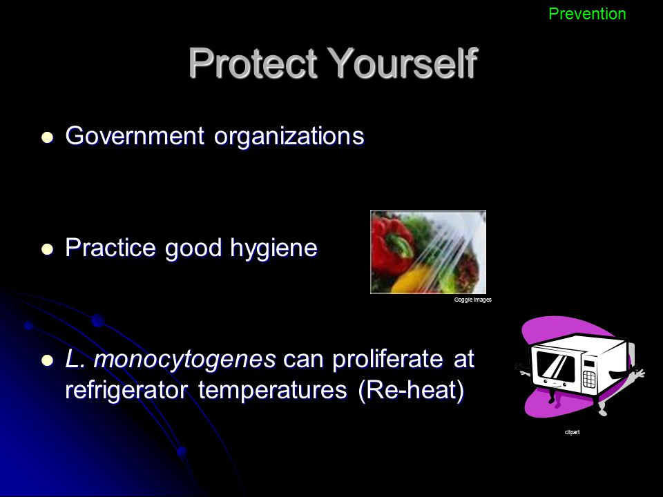 Protect Yourself Government organizations Government organizations Practice good hygiene Practice good hygiene L. monocytogenes can proliferate at ref