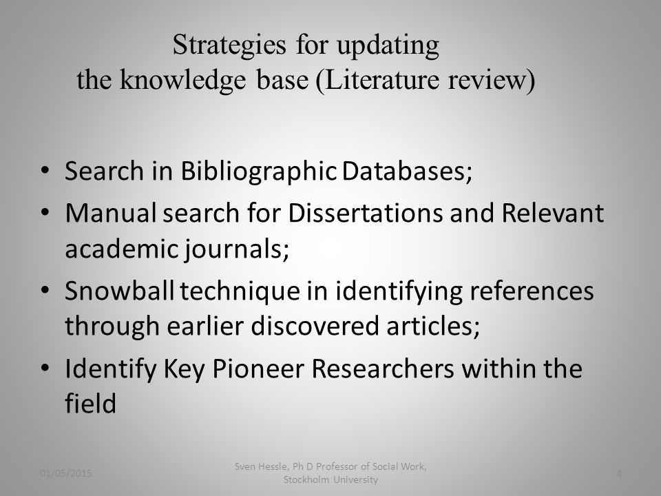 Strategies for updating the knowledge base (Literature review) Search in Bibliographic Databases; Manual search for Dissertations and Relevant academic journals; Snowball technique in identifying references through earlier discovered articles; Identify Key Pioneer Researchers within the field 01/05/2015 Sven Hessle, Ph D Professor of Social Work, Stockholm University 4