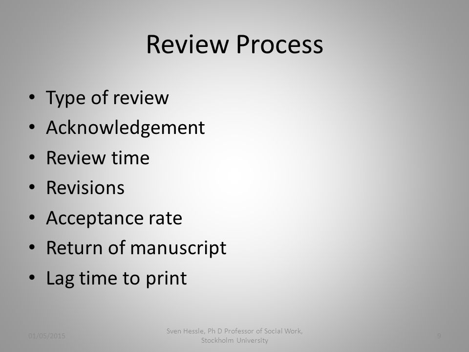 Review Process Type of review Acknowledgement Review time Revisions Acceptance rate Return of manuscript Lag time to print 01/05/2015 Sven Hessle, Ph D Professor of Social Work, Stockholm University 9