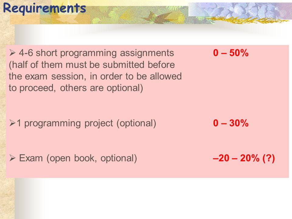Requirements  4-6 short programming assignments0 – 50% (half of them must be submitted before the exam session, in order to be allowed to proceed, ot
