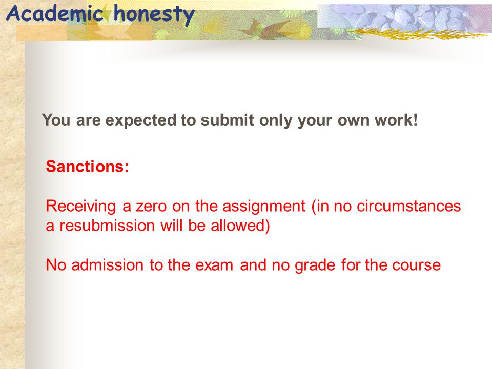 Academic honesty You are expected to submit only your own work! Sanctions: Receiving a zero on the assignment (in no circumstances a resubmission will
