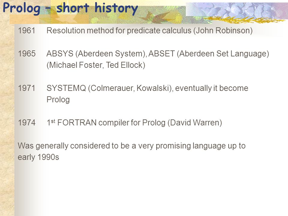 Prolog – short history 1961Resolution method for predicate calculus (John Robinson) 1965ABSYS (Aberdeen System), ABSET (Aberdeen Set Language) (Michae