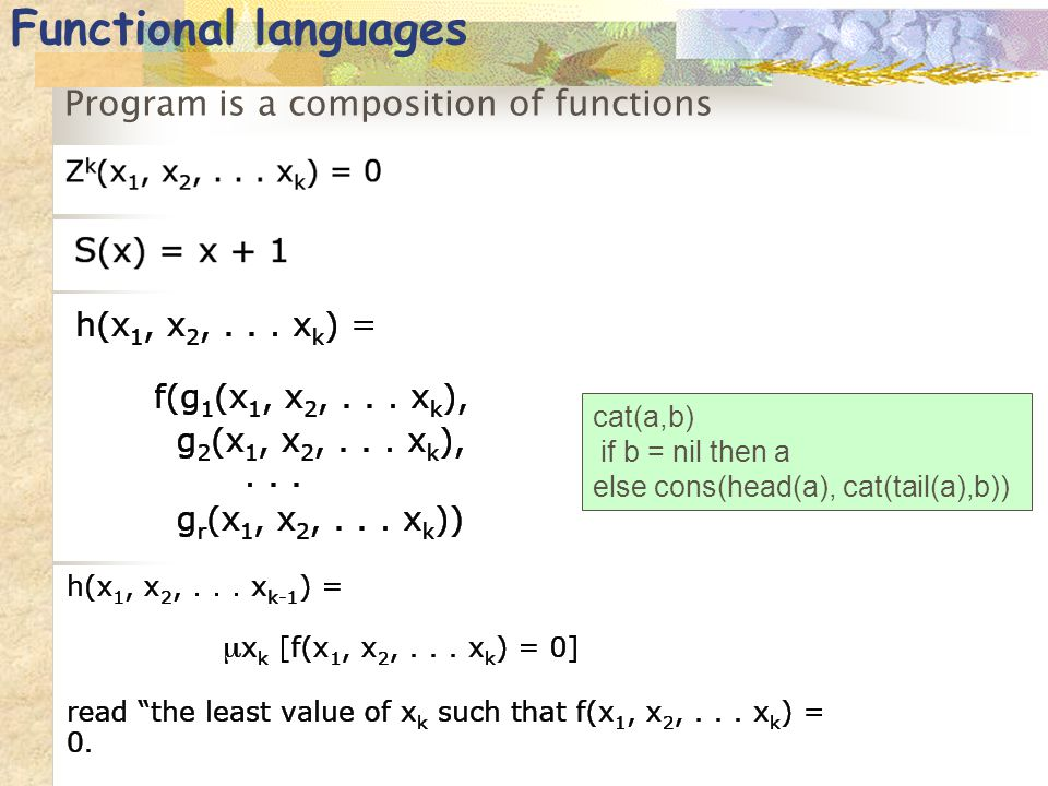Functional languages Program is a composition of functions cat(a,b) if b = nil then a else cons(head(a), cat(tail(a),b))