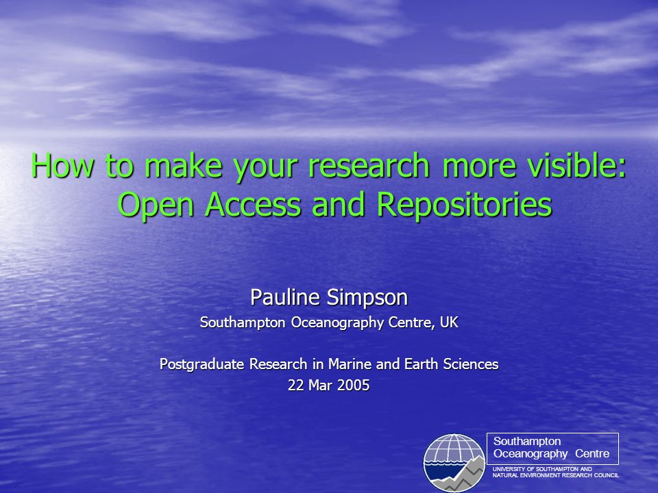 UNIVERSITY OF SOUTHAMPTON AND NATURAL ENVIRONMENT RESEARCH COUNCIL Southampton Oceanography Centre How to make your research more visible: Open Access and Repositories Pauline Simpson Southampton Oceanography Centre, UK Postgraduate Research in Marine and Earth Sciences 22 Mar 2005