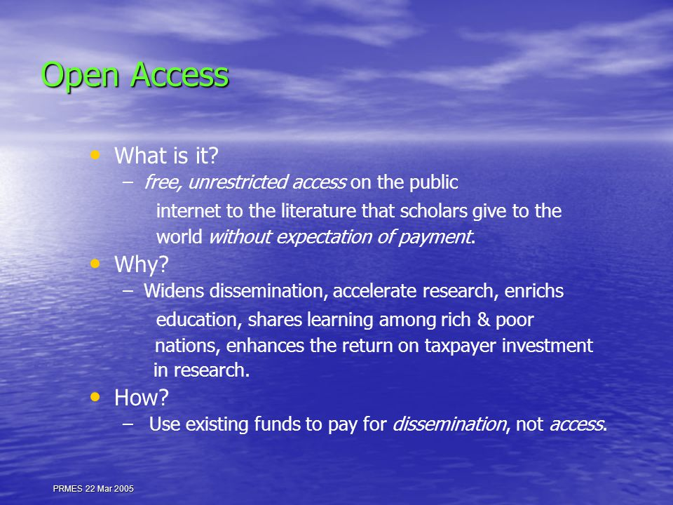 PRMES 22 Mar 2005 Open Access What is it? – –free, unrestricted access on the public internet to the literature that scholars give to the world withou