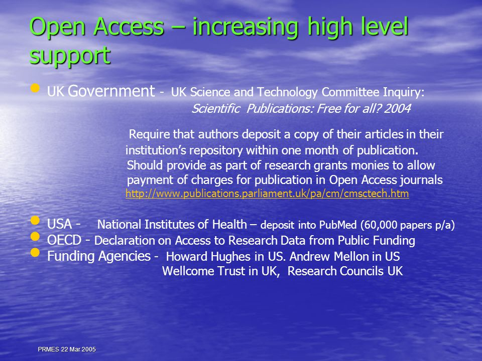 PRMES 22 Mar 2005 Open Access – increasing high level support UK Government - UK Science and Technology Committee Inquiry: Scientific Publications: Free for all.