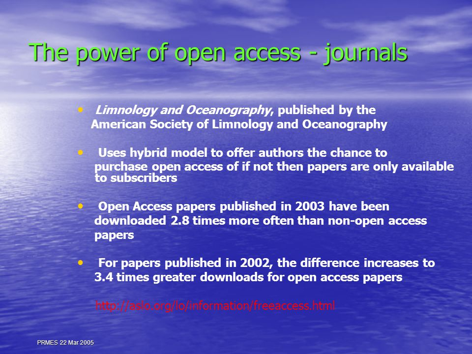 PRMES 22 Mar 2005 The power of open access - journals Limnology and Oceanography, published by the American Society of Limnology and Oceanography Uses hybrid model to offer authors the chance to purchase open access of if not then papers are only available to subscribers Open Access papers published in 2003 have been downloaded 2.8 times more often than non-open access papers For papers published in 2002, the difference increases to 3.4 times greater downloads for open access papers http://aslo.org/lo/information/freeaccess.html
