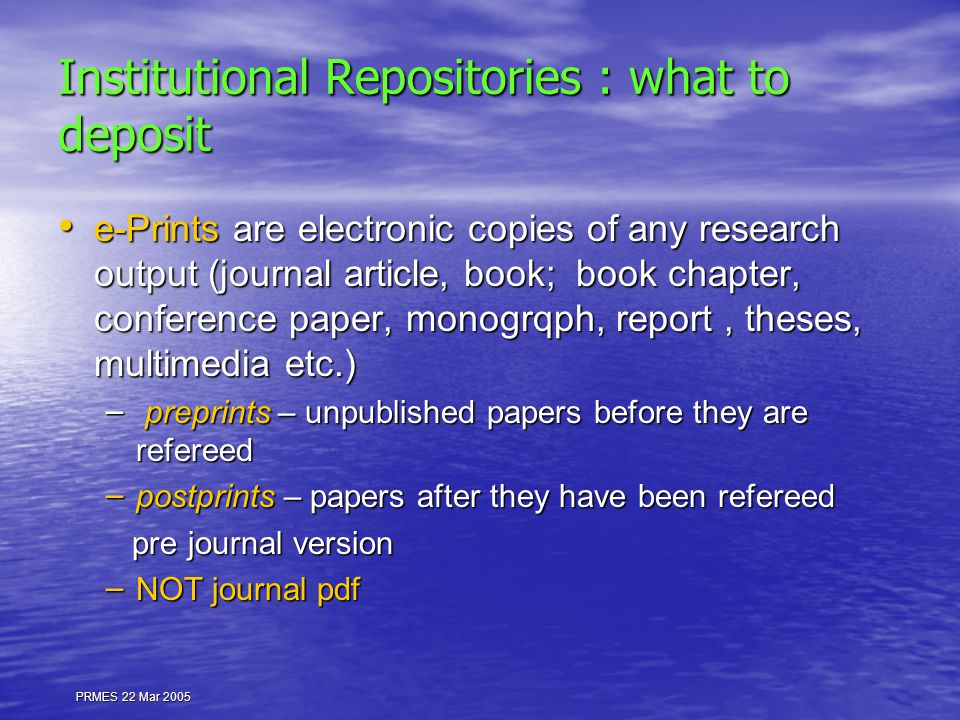 PRMES 22 Mar 2005 Institutional Repositories : what to deposit e-Prints are electronic copies of any research output (journal article, book; book chapter, conference paper, monogrqph, report, theses, multimedia etc.) e-Prints are electronic copies of any research output (journal article, book; book chapter, conference paper, monogrqph, report, theses, multimedia etc.) – preprints – unpublished papers before they are refereed – postprints – papers after they have been refereed pre journal version pre journal version – NOT journal pdf