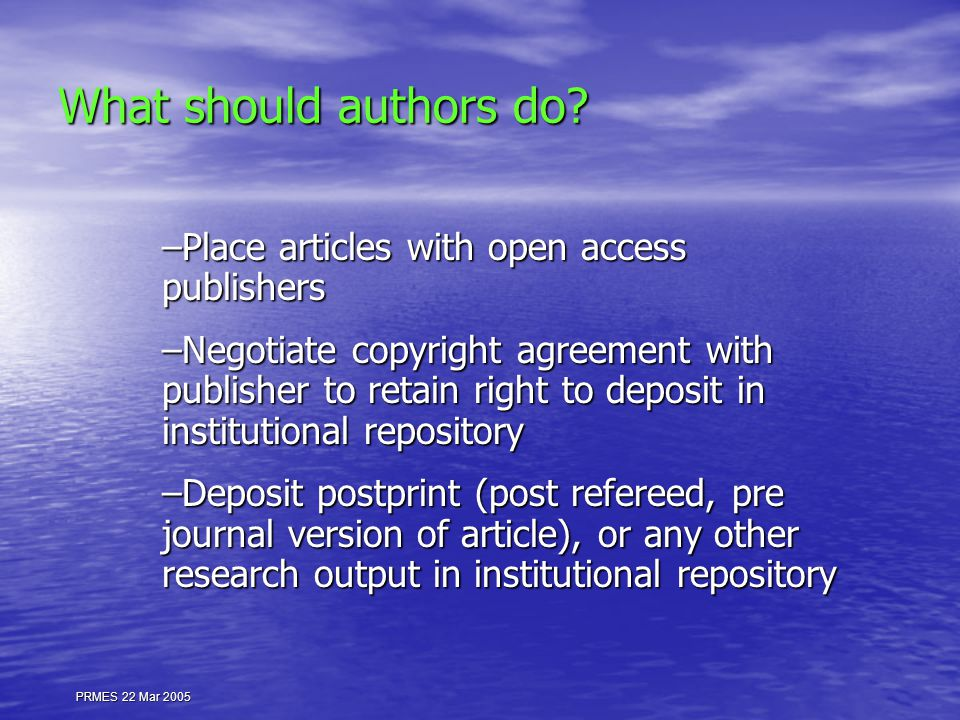 What should authors do? –Place articles with open access publishers –Negotiate copyright agreement with publisher to retain right to deposit in instit