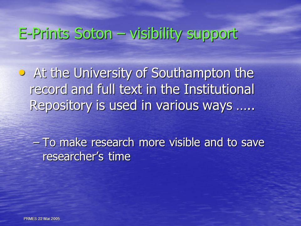 PRMES 22 Mar 2005 E-Prints Soton – visibility support At the University of Southampton the record and full text in the Institutional Repository is used in various ways …..