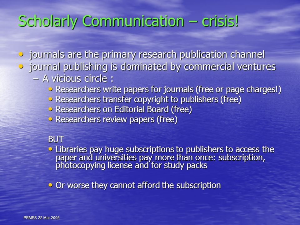 PRMES 22 Mar 2005 Scholarly Communication – crisis! journals are the primary research publication channel journals are the primary research publicatio