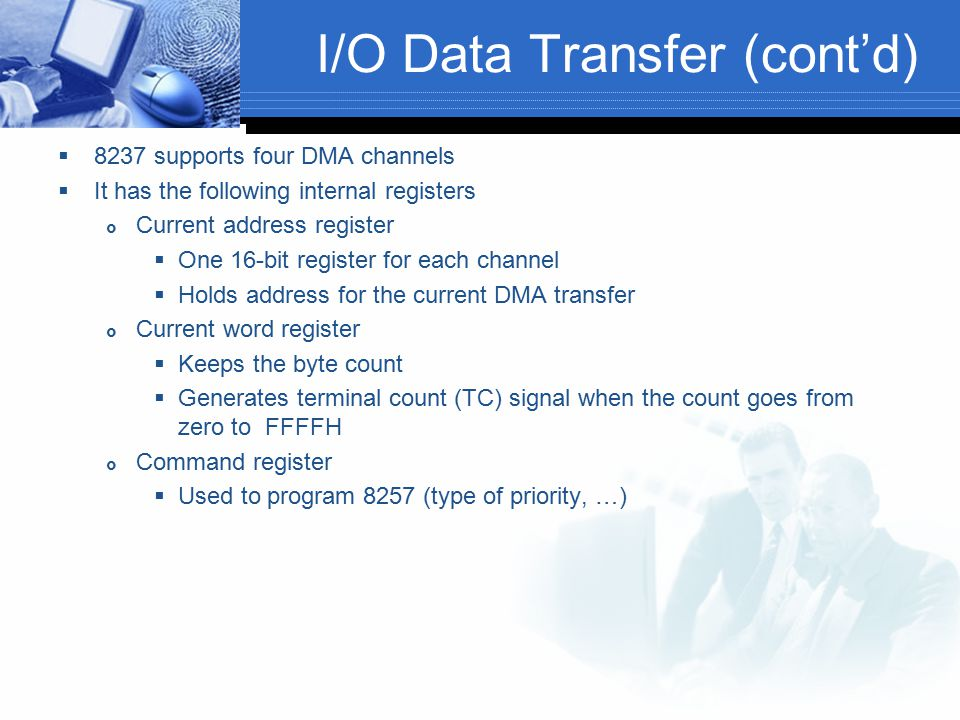 I/O Data Transfer (cont'd)  8237 supports four DMA channels  It has the following internal registers  Current address register  One 16-bit registe