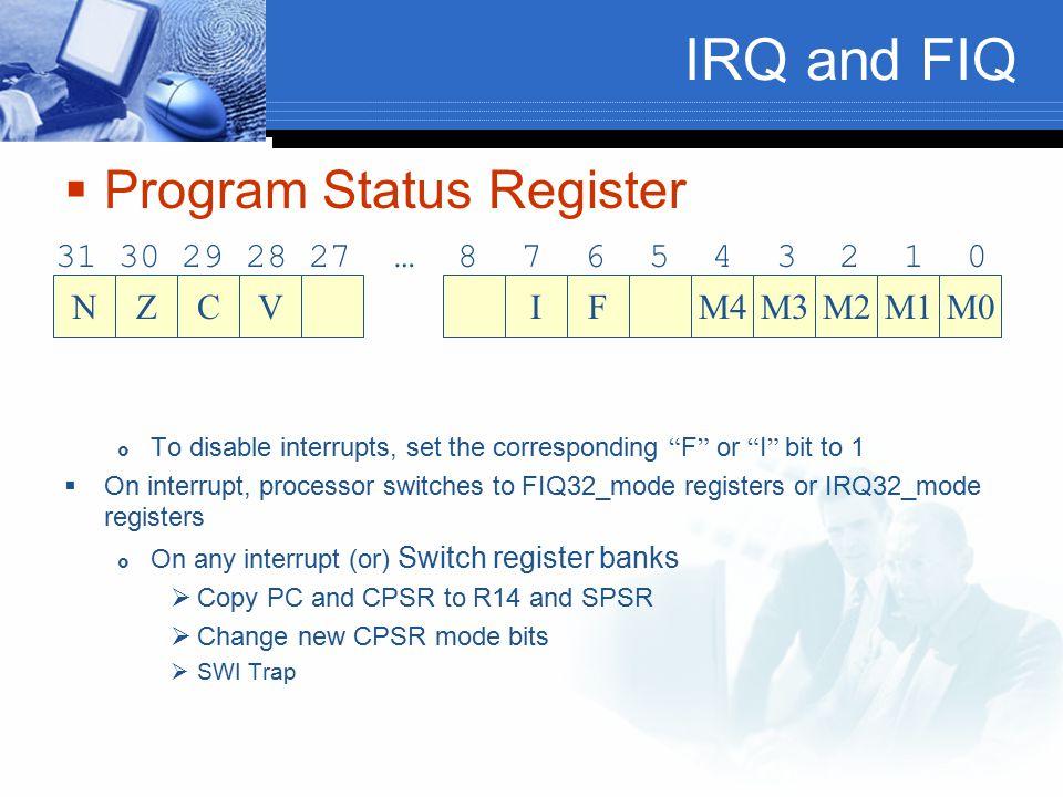 "IRQ and FIQ  Program Status Register  To disable interrupts, set the corresponding "" F "" or "" I "" bit to 1  On interrupt, processor switches to FIQ"