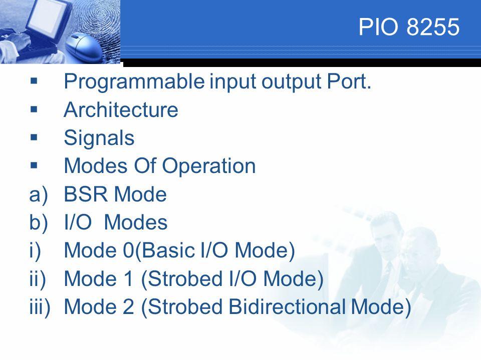 PIO 8255  Programmable input output Port.  Architecture  Signals  Modes Of Operation a)BSR Mode b)I/O Modes i)Mode 0(Basic I/O Mode) ii)Mode 1 (St