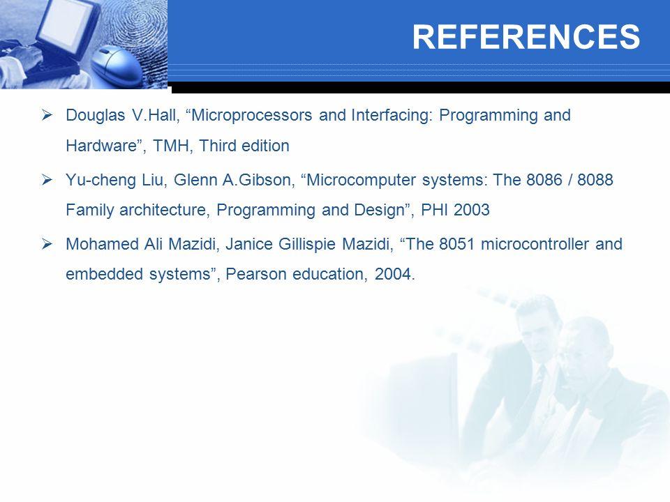 "REFERENCES  Douglas V.Hall, ""Microprocessors and Interfacing: Programming and Hardware"", TMH, Third edition  Yu-cheng Liu, Glenn A.Gibson, ""Microcom"