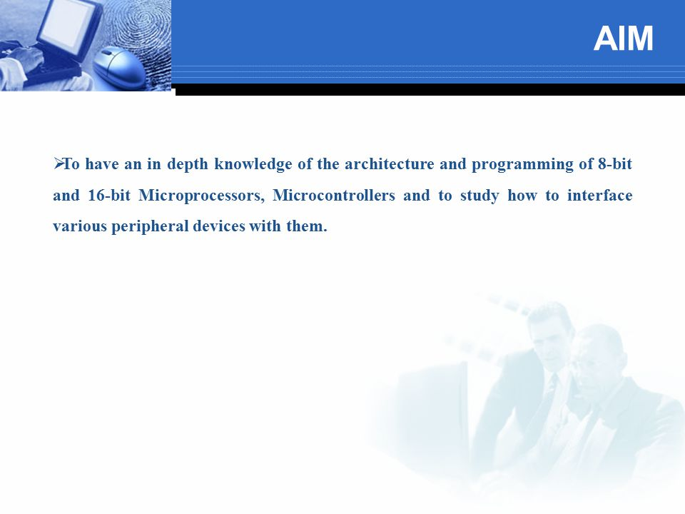 AIM  To have an in depth knowledge of the architecture and programming of 8-bit and 16-bit Microprocessors, Microcontrollers and to study how to inte