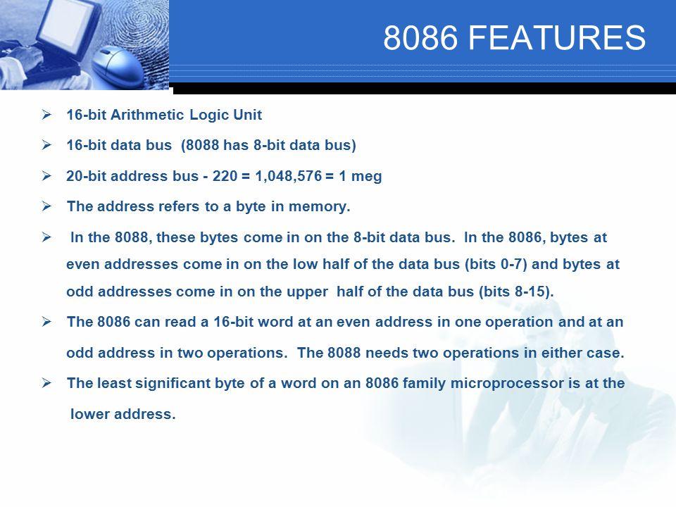 8086 FEATURES  16-bit Arithmetic Logic Unit  16-bit data bus (8088 has 8-bit data bus)  20-bit address bus - 220 = 1,048,576 = 1 meg  The address