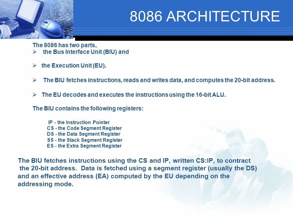 8086 ARCHITECTURE The 8086 has two parts,  the Bus Interface Unit (BIU) and  the Execution Unit (EU).  The BIU fetches instructions, reads and writ