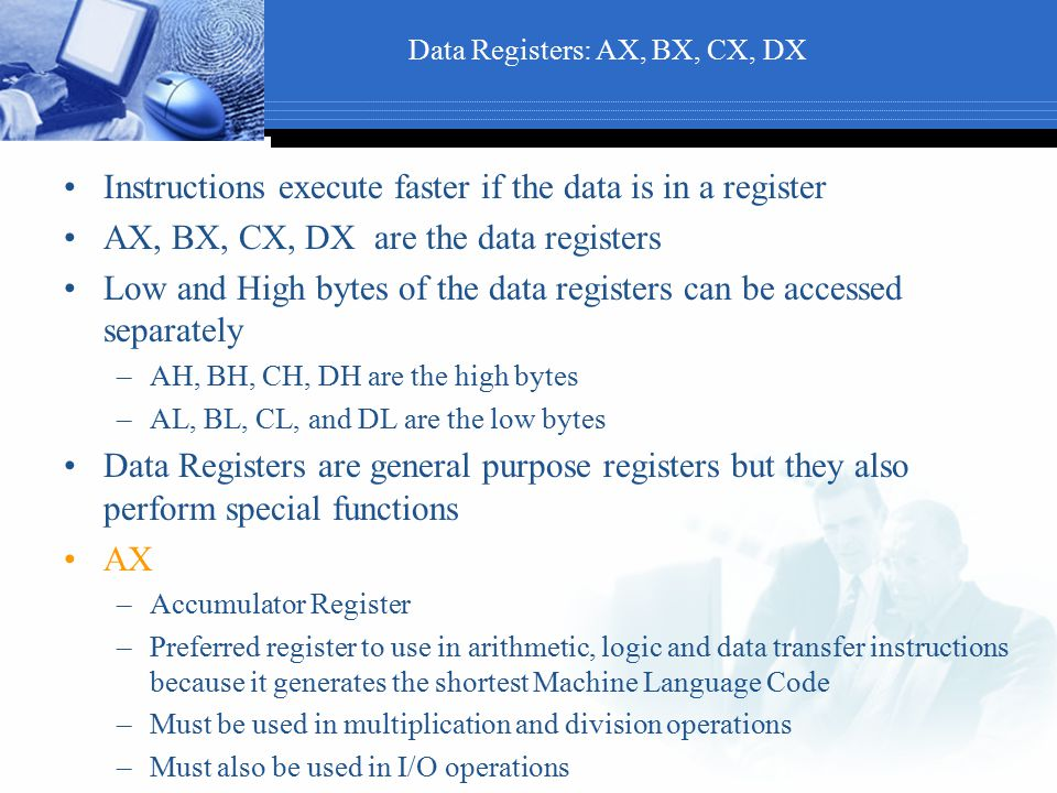 Data Registers: AX, BX, CX, DX Instructions execute faster if the data is in a register AX, BX, CX, DX are the data registers Low and High bytes of th
