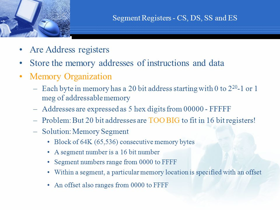 Segment Registers - CS, DS, SS and ES Are Address registers Store the memory addresses of instructions and data Memory Organization –Each byte in memo