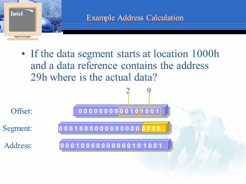 Example Address Calculation If the data segment starts at location 1000h and a data reference contains the address 29h where is the actual data? Intel