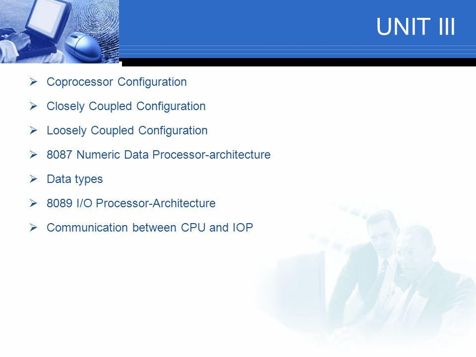 UNIT III  Coprocessor Configuration  Closely Coupled Configuration  Loosely Coupled Configuration  8087 Numeric Data Processor-architecture  Data