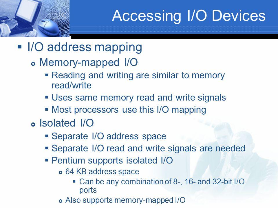 Accessing I/O Devices  I/O address mapping  Memory-mapped I/O  Reading and writing are similar to memory read/write  Uses same memory read and wri