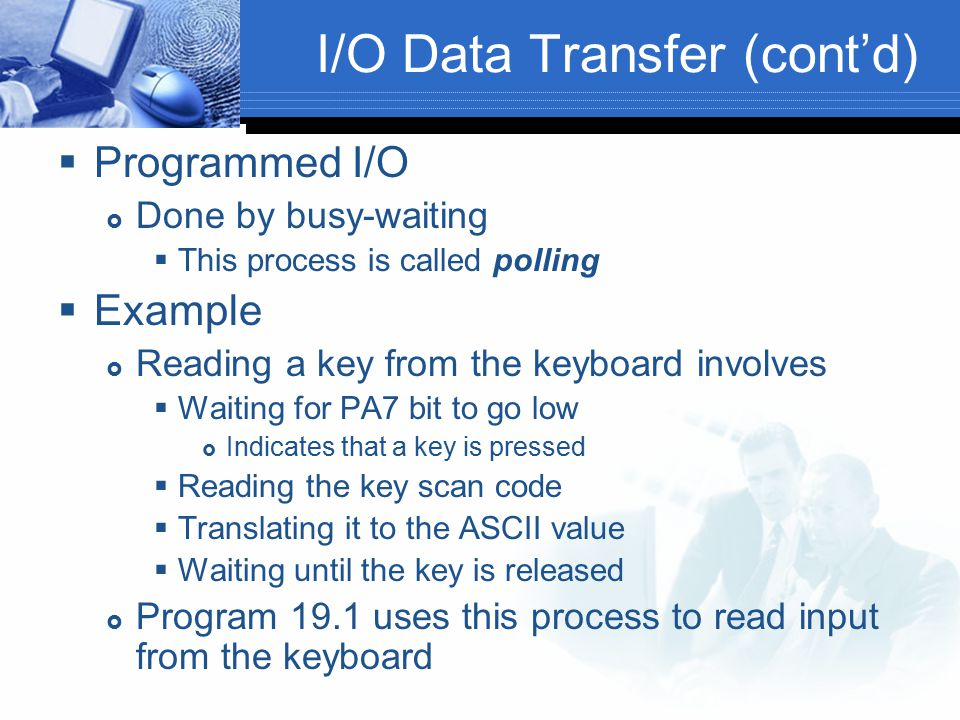 I/O Data Transfer (cont'd)  Programmed I/O  Done by busy-waiting  This process is called polling  Example  Reading a key from the keyboard involv
