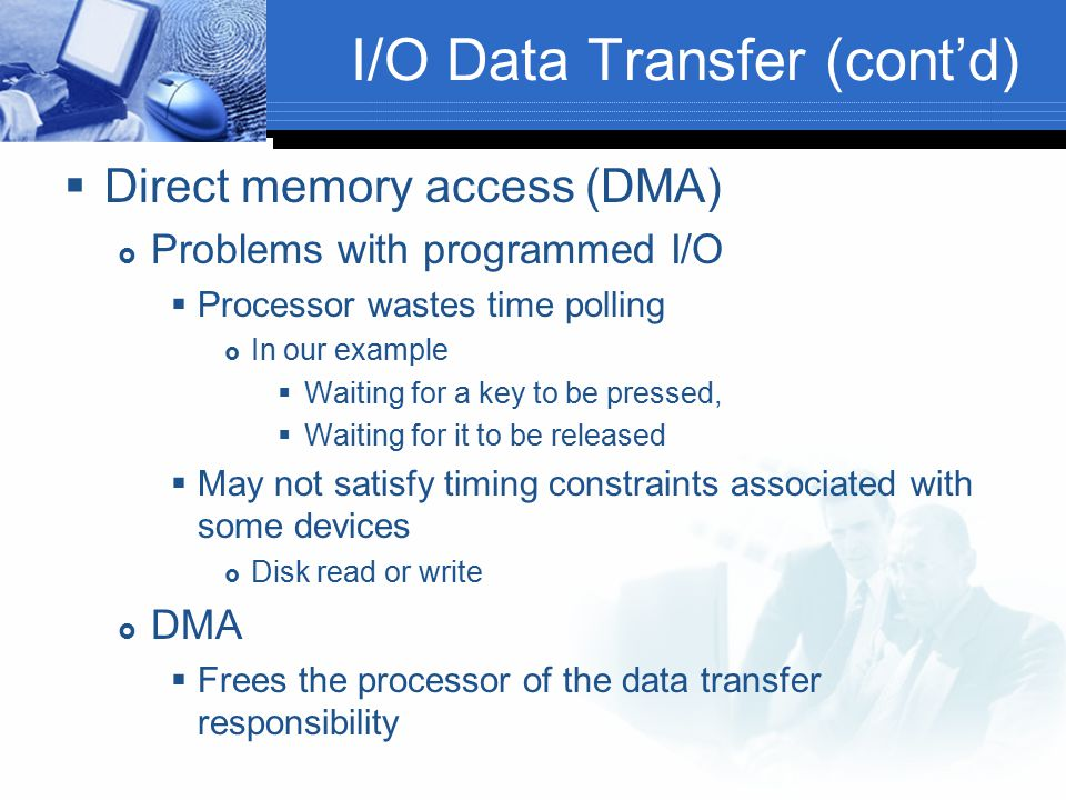 I/O Data Transfer (cont'd)  Direct memory access (DMA)  Problems with programmed I/O  Processor wastes time polling  In our example  Waiting for