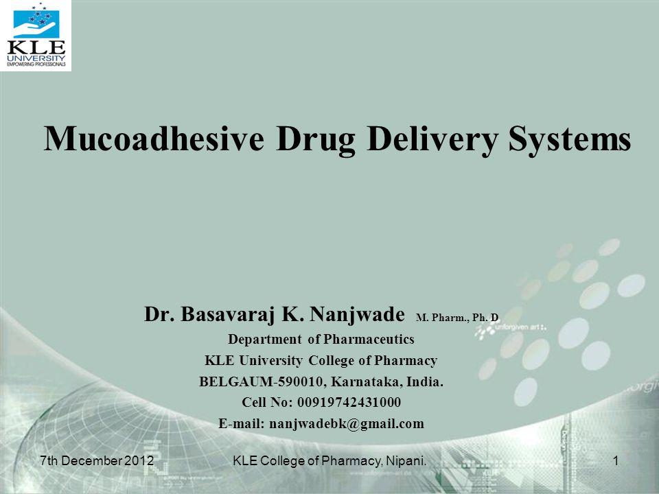 Mucoadhesive Drug Delivery Systems Dr. Basavaraj K. Nanjwade M. Pharm., Ph. D Department of Pharmaceutics KLE University College of Pharmacy BELGAUM-5