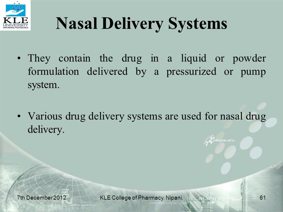 Nasal Delivery Systems They contain the drug in a liquid or powder formulation delivered by a pressurized or pump system. Various drug delivery system