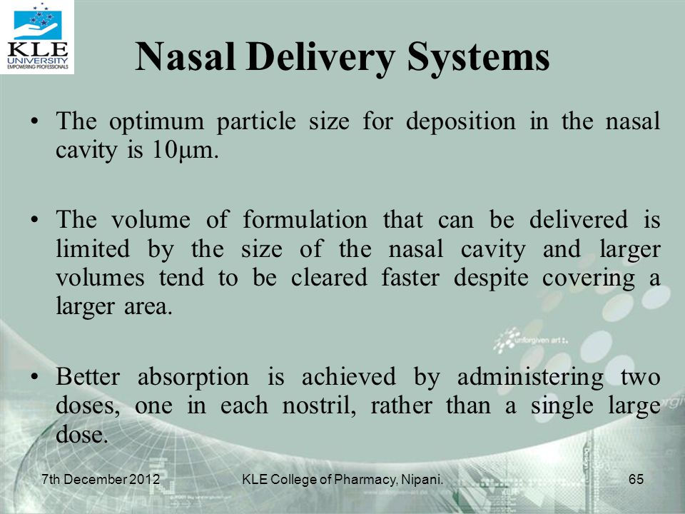 The optimum particle size for deposition in the nasal cavity is 10μm. The volume of formulation that can be delivered is limited by the size of the na
