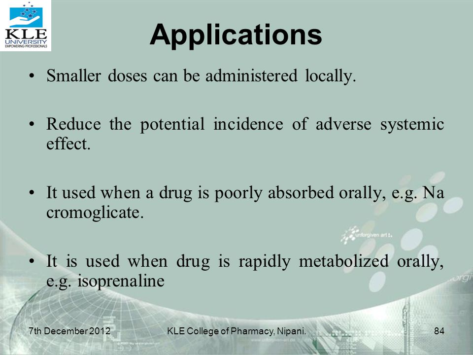 Applications Smaller doses can be administered locally. Reduce the potential incidence of adverse systemic effect. It used when a drug is poorly absor