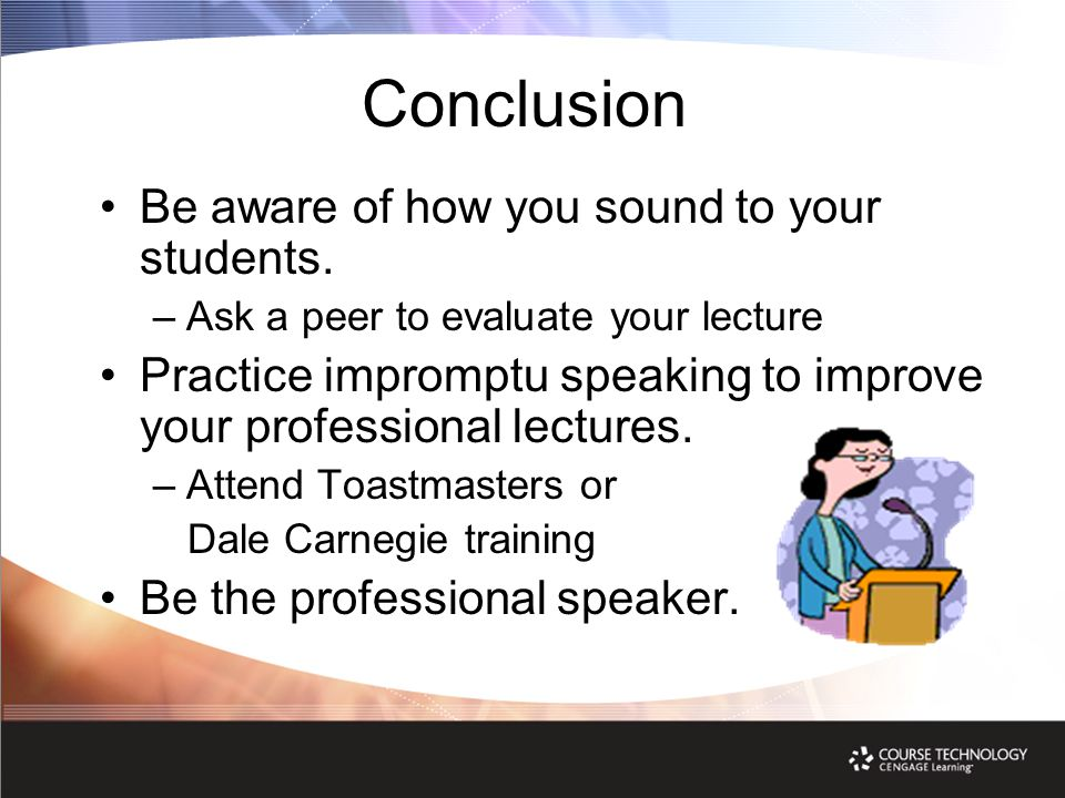 Conclusion Be aware of how you sound to your students. –Ask a peer to evaluate your lecture Practice impromptu speaking to improve your professional l