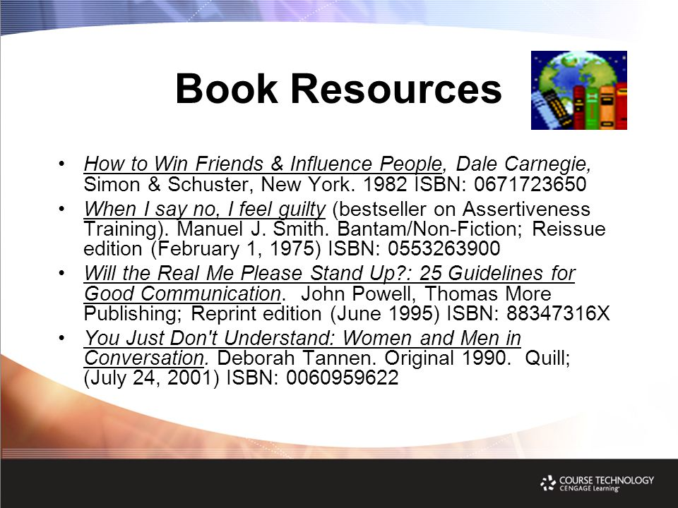 Book Resources How to Win Friends & Influence People, Dale Carnegie, Simon & Schuster, New York. 1982 ISBN: 0671723650 When I say no, I feel guilty (b