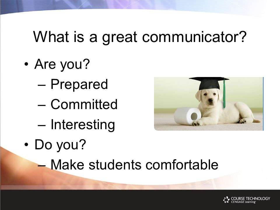 What is a great communicator. Are you. – Prepared – Committed – Interesting Do you.