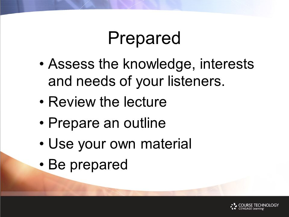 Prepared Assess the knowledge, interests and needs of your listeners. Review the lecture Prepare an outline Use your own material Be prepared