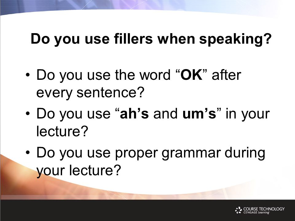 Do you use fillers when speaking.Do you use the word OK after every sentence.