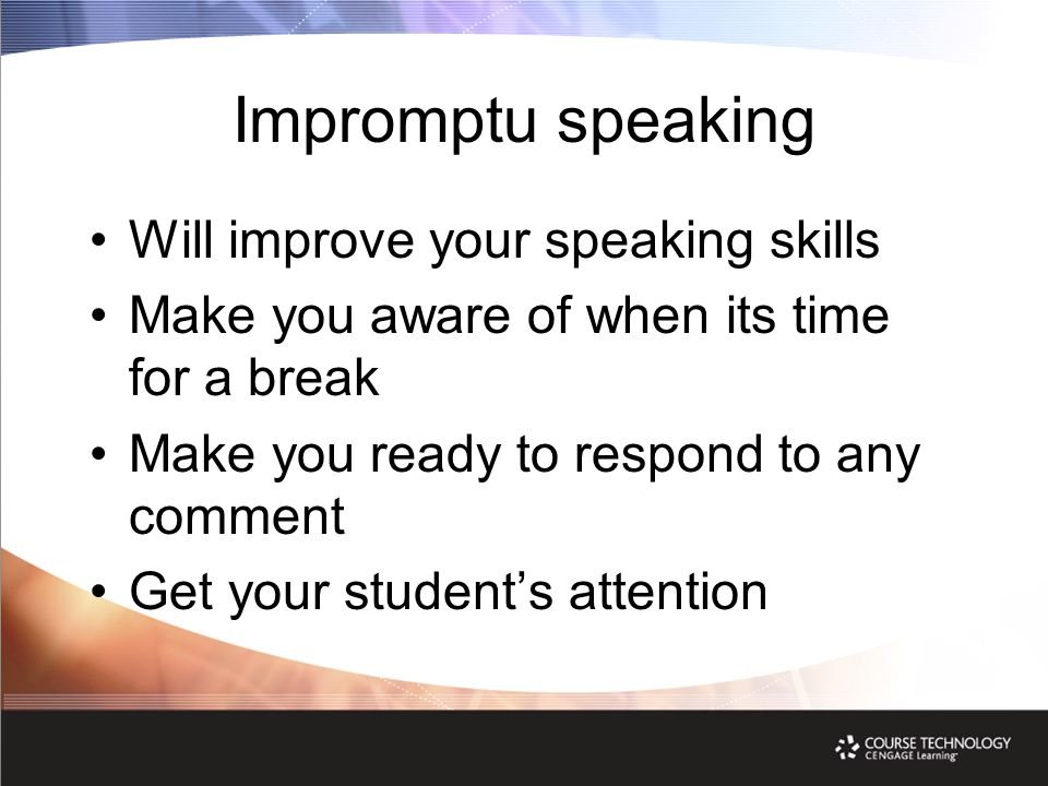 Impromptu speaking Will improve your speaking skills Make you aware of when its time for a break Make you ready to respond to any comment Get your stu