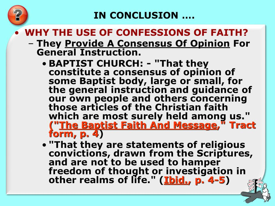 IN CONCLUSION …. WHY THE USE OF CONFESSIONS OF FAITH? –They Provide A Consensus Of Opinion For General Instruction. (